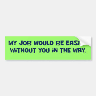 You need to get out of my way bumper stickers