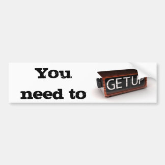 You need to get up bumper sticker