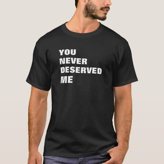 YOU NEVER DESERVED ME T-Shirt