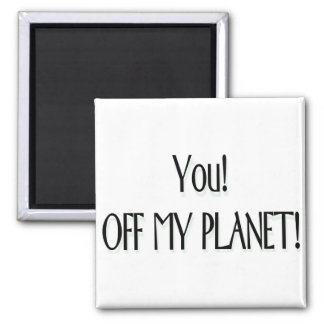You! Off my planet! 2 Inch Square Magnet