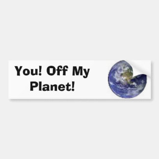 You! Off My Planet! Bumper Sticker