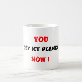 YOU ..OFF MY PLANET NOW ! COFFEE MUG