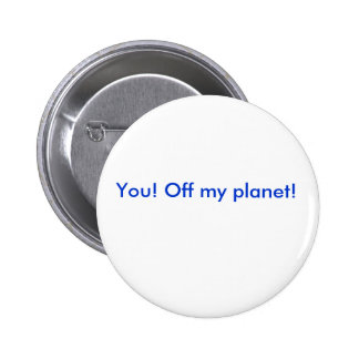 You! Off my planet! Pinback Button
