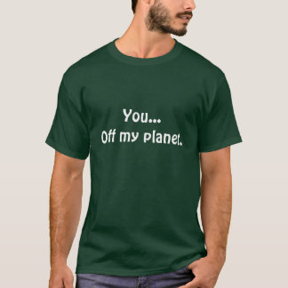 You...Off my planet. shirt