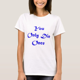 You Only Die Once!!!!! T-Shirt