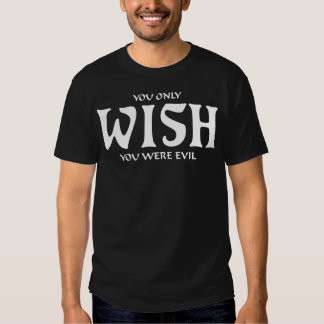 """You Only WISH You Were Evil"" Shirt"