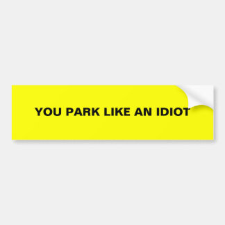 YOU PARK LIKE AN IDIOT BUMPER STICKER