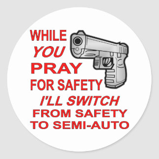 You Pray For Safety I'll Switch To Semi-Auto Classic Round Sticker