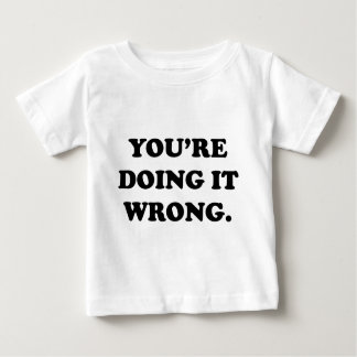 You're Doing It Wrong. Baby T-Shirt