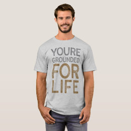 You're Grounded For Life T-Shirt