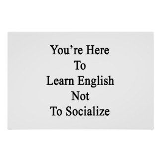 You re Here To Learn English Not To Socialize Print