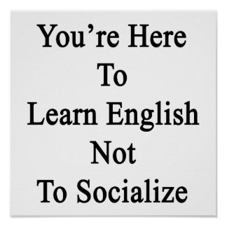 You re Here To Learn English Not To Socialize Posters