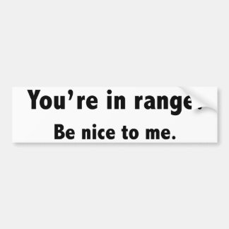 You're In Range. Be Nice To Me. Bumper Sticker