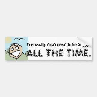 You really don't need to be ... car bumper sticker