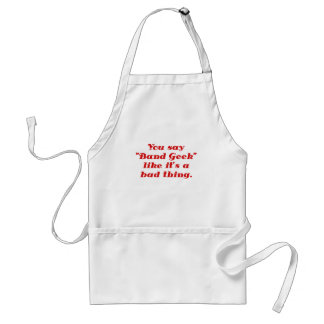 You say Band Geek like its a Bad Thing Adult Apron