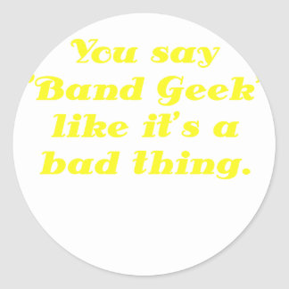 You say Band Geek like its a Bad Thing Classic Round Sticker