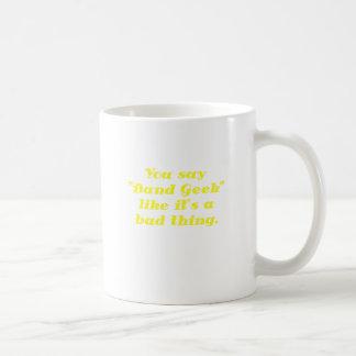 You say Band Geek like its a Bad Thing Classic White Coffee Mug