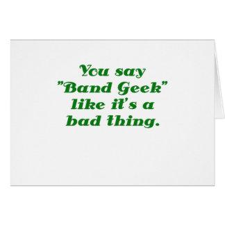 You say Band Geek like its a Bad Thing Greeting Card