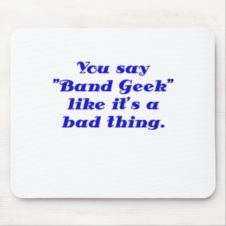 You say Band Geek like its a Bad Thing Mouse Pad