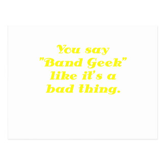 You say Band Geek like its a Bad Thing Post Card