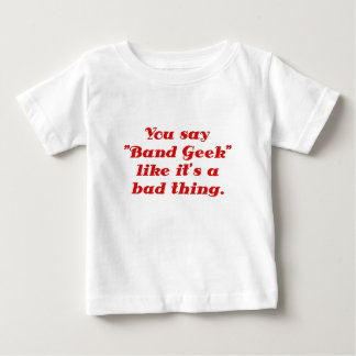 You say Band Geek like its a Bad Thing T Shirts