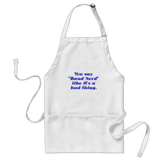 You say Band Nerd like its a Bad Thing Adult Apron