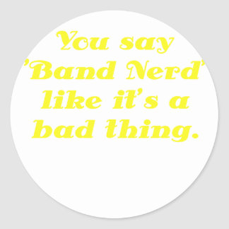 You say Band Nerd like its a Bad Thing Classic Round Sticker