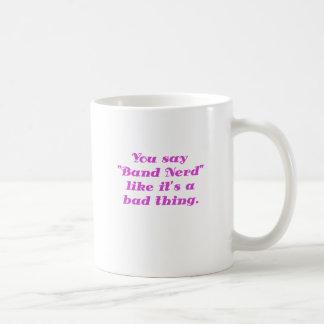 You say Band Nerd like its a Bad Thing Classic White Coffee Mug