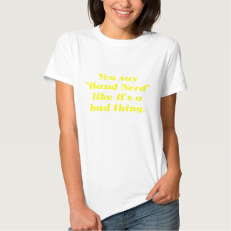 You say Band Nerd like its a Bad Thing Tees