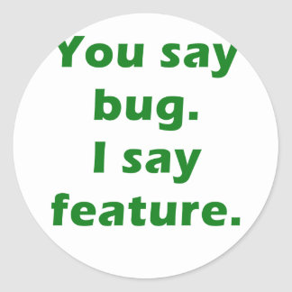 You Say Bug I Say Feature Classic Round Sticker