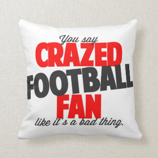 You say crazed football fan like it's a bad thing throw pillow