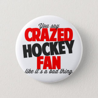 You say crazed hockey fan like it's a bad thing button