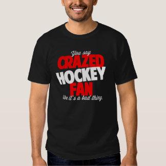 You say crazed hockey fan like it's a bad thing shirt