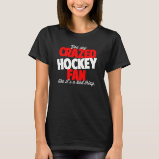 You say crazed hockey fan like it's a bad thing T-Shirt