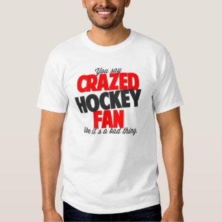 You say crazed hockey fan like it's a bad thing tee shirt
