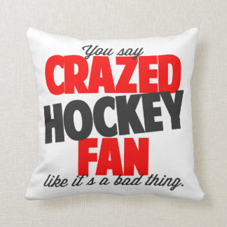 You say crazed hockey fan like it's a bad thing throw pillow