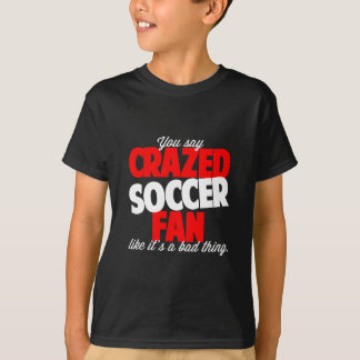 You say crazed soccer fan like it's a bad thing T-Shirt