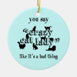 You Say Crazy Cat Lady Like It's A Bad Thing Christmas Tree Ornaments