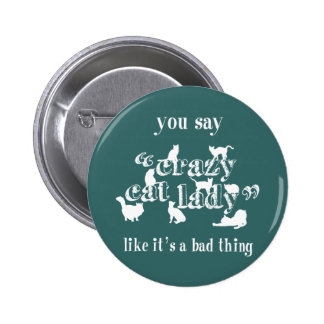 You Say Crazy Cat Lady Like It's A Bad Thing Pinback Button