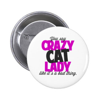 You say crazy cat lady like its a bad thing pinback button