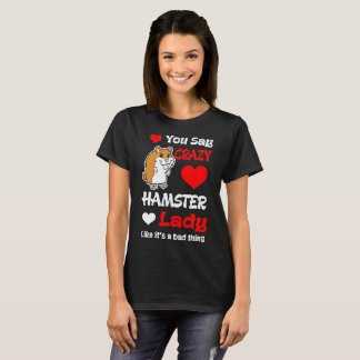 You Say Crazy Hamster Lady Like Its Bad Thing Tees