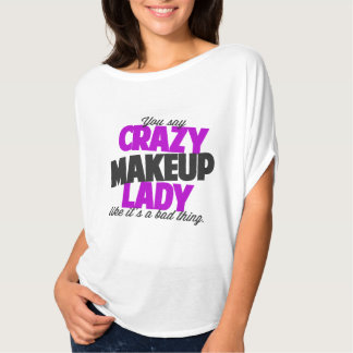 You say crazy makeup lady like its a bad thing t shirt