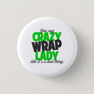 You say crazy wrap lady like its a bad thing button