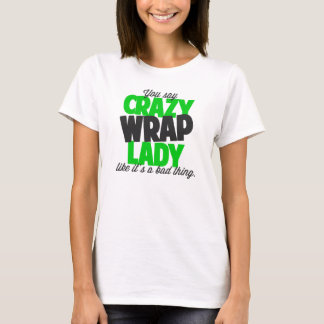 You say crazy wrap lady like its a bad thing T-Shirt