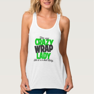 You say crazy wrap lady like its a bad thing tank top