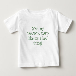 You say Dance Dad like its a Bad Thing Baby T-Shirt