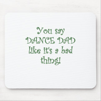 You say Dance Dad like its a Bad Thing Mouse Pad