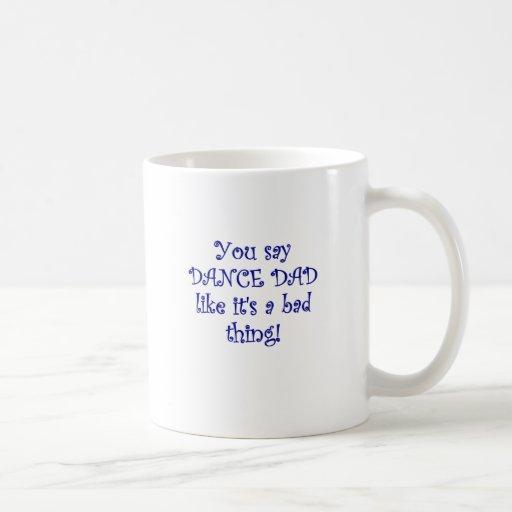 You say Dance Dad like its a Bad Thing Classic White Coffee Mug