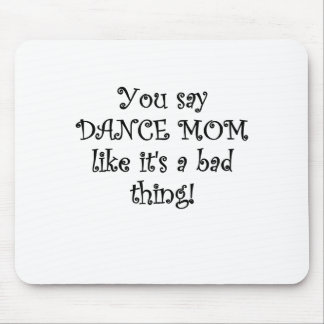 You say Dance Mom like its a Bad Thing Mouse Pad