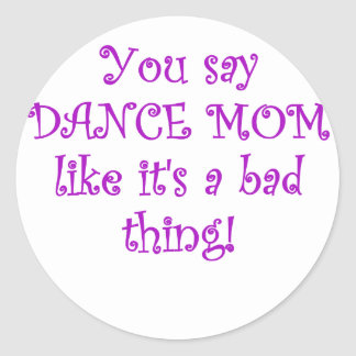 You say Dance Mom like its a Bad Thing Round Sticker